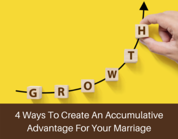 4 Ways To Create An Accumulative Advantage For Your Marriage