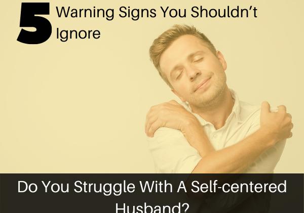 Do you struggle with a self centered husband