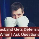 Husband Gets Defensive When I Ask Questions