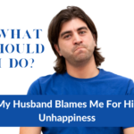 What should I do when my husband blames me for his unhappiness?